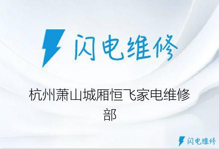 杭州萧山城厢恒飞家电维修部